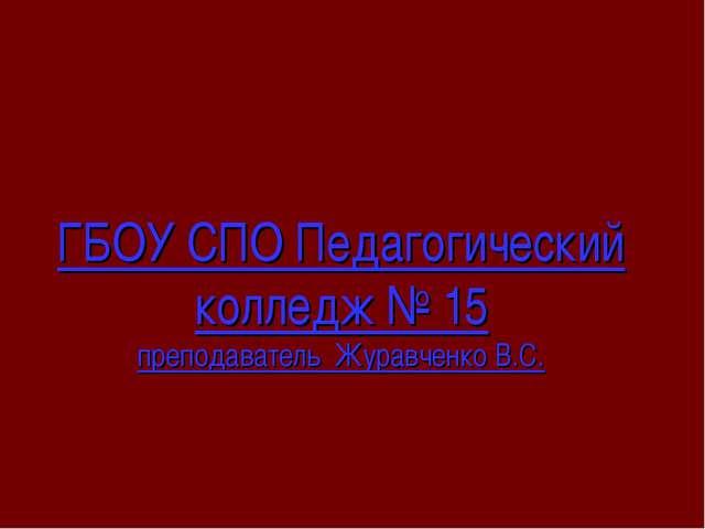 ГБОУ СПО Педагогический колледж № 15 преподаватель Журавченко В.С.