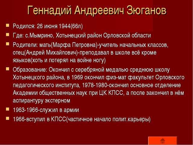 Геннадий Андреевич Зюганов Родился: 26 июня 1944(66л) Где: с.Мымрино, Хотынец...