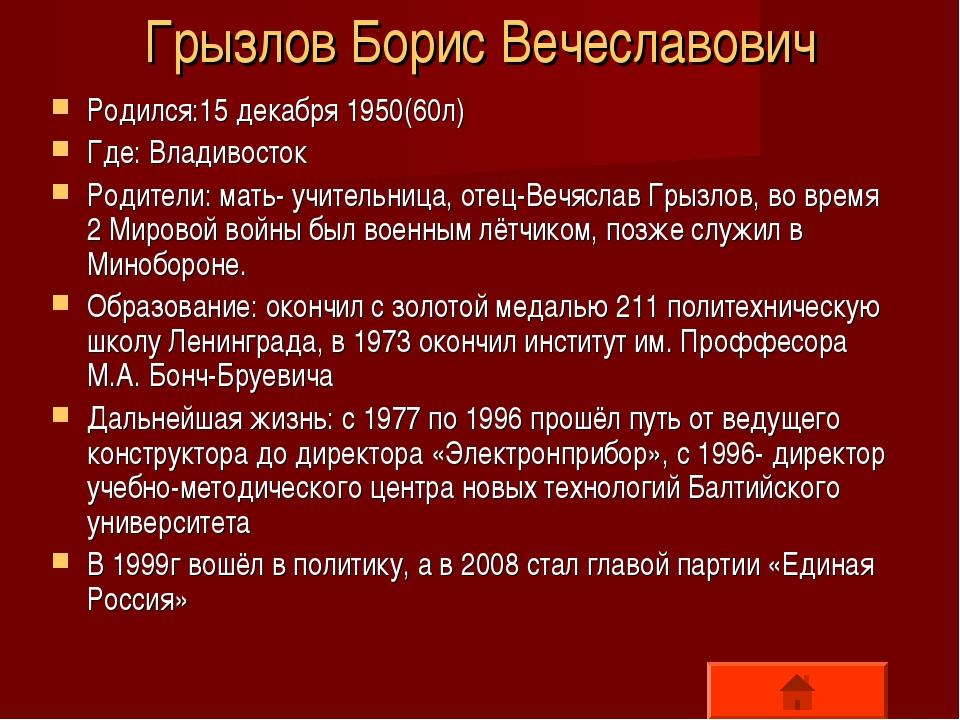 Грызлов Борис Вечеславович Родился:15 декабря 1950(60л) Где: Владивосток Роди...