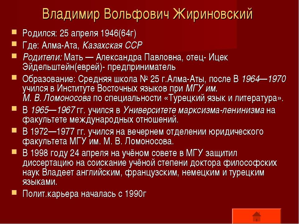 Владимир Вольфович Жириновский Родился: 25 апреля 1946(64г) Где: Алма-Ата, Ка...