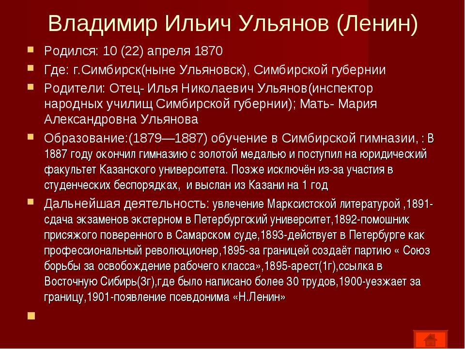 Владимир Ильич Ульянов (Ленин) Родился: 10 (22) апреля 1870 Где: г.Симбирск(н...