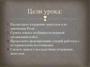 Цели урока: Рассмотреть вторжение монголов и их завоевание Руси. Суметь понят