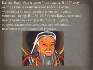 Батый (Бату) был внуком Чингисхана. В 1227 году он стал главой монгольского в