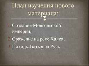Создание Монгольской империи; Сражение на реке Калка; Походы Батыя на Русь Пл