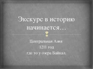 Экскурс в историю начинается… Центральная Азия 1211 год где то у озера Байкал