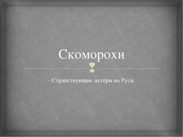 Скоморохи - Странствующие актёры на Руси. 