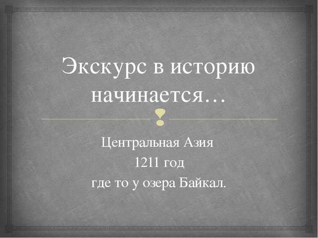 Экскурс в историю начинается… Центральная Азия 1211 год где то у озера Байкал...