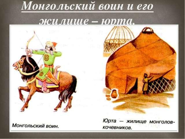 Монгольский воин и его жилище – юрта. 