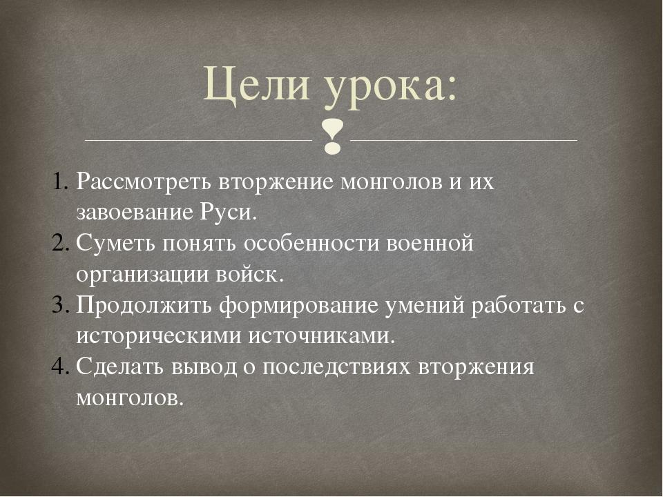 Цели урока: Рассмотреть вторжение монголов и их завоевание Руси. Суметь понят...