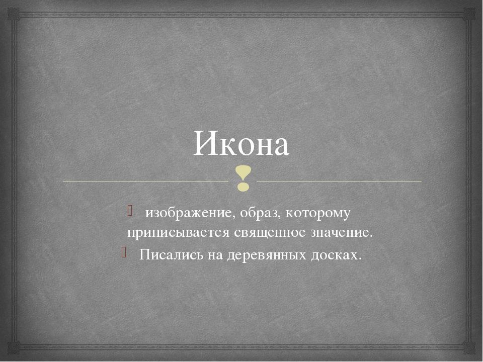 Икона изображение, образ, которому приписывается священное значение. Писались...