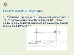 Порядок выполнения работы: 1. Установить динамометр и шар на одинаковой высот