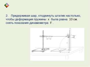 2. Придерживая шар, отодвинуть штатив настолько, чтобы деформация пружины х б