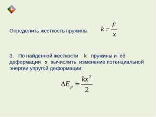 Определить жесткость пружины 3. По найденной жесткости k пружины и её деформа