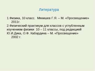 Литература Физика, 10 класс. Мякишев Г.Я. – М. «Просвещение» 2011г. Физически