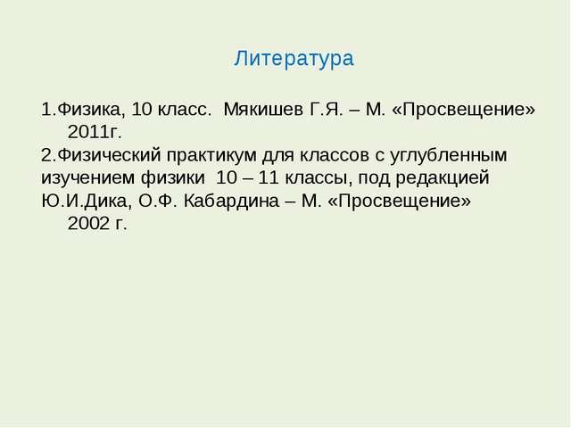 Литература Физика, 10 класс. Мякишев Г.Я. – М. «Просвещение» 2011г. Физически...