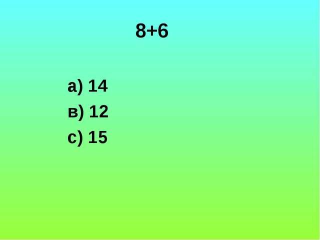 8+6 а) 14 в) 12 с) 15