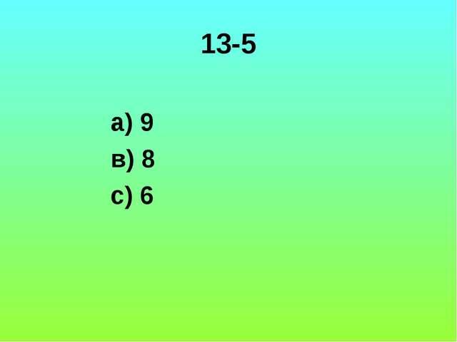 13-5 а) 9 в) 8 с) 6