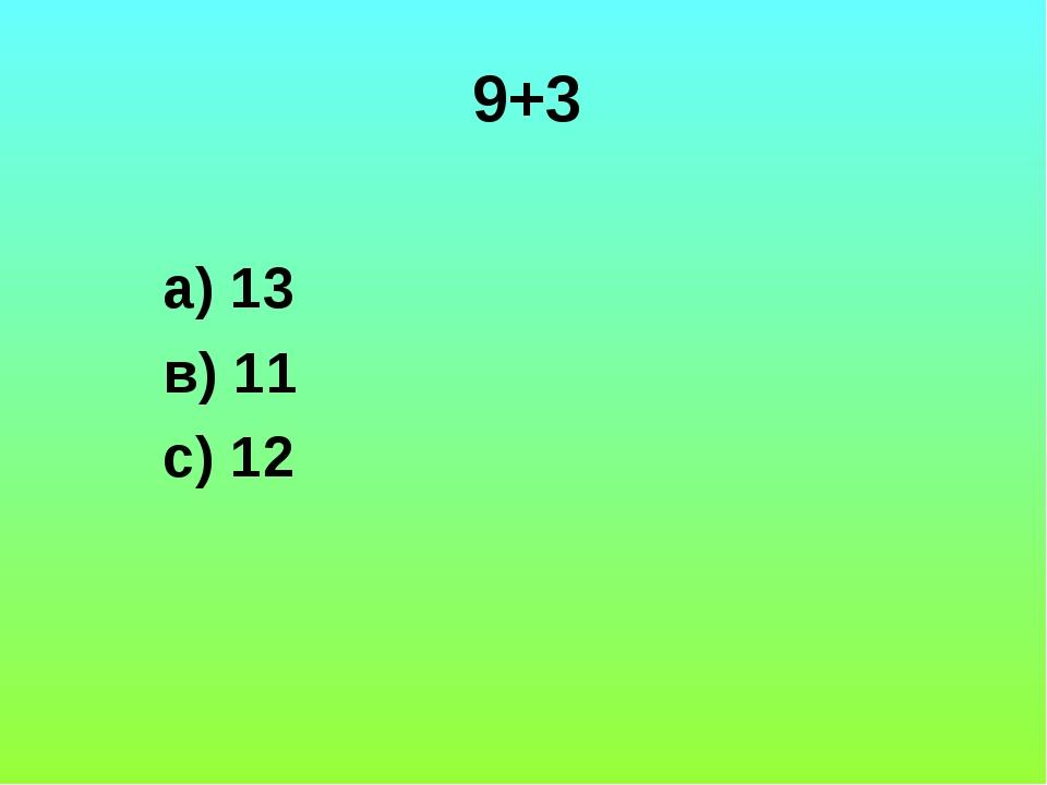 9+3 а) 13 в) 11 с) 12