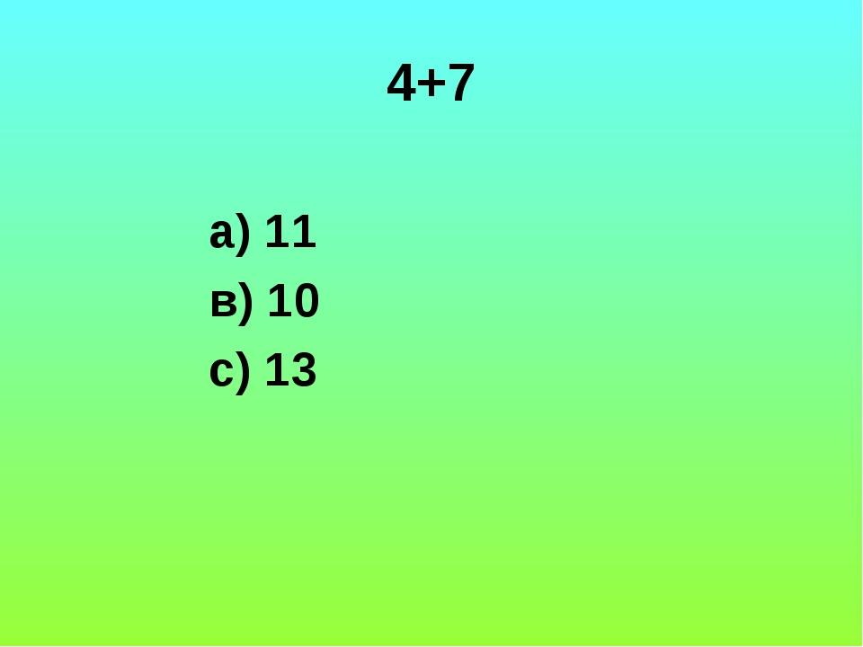 4+7 а) 11 в) 10 с) 13