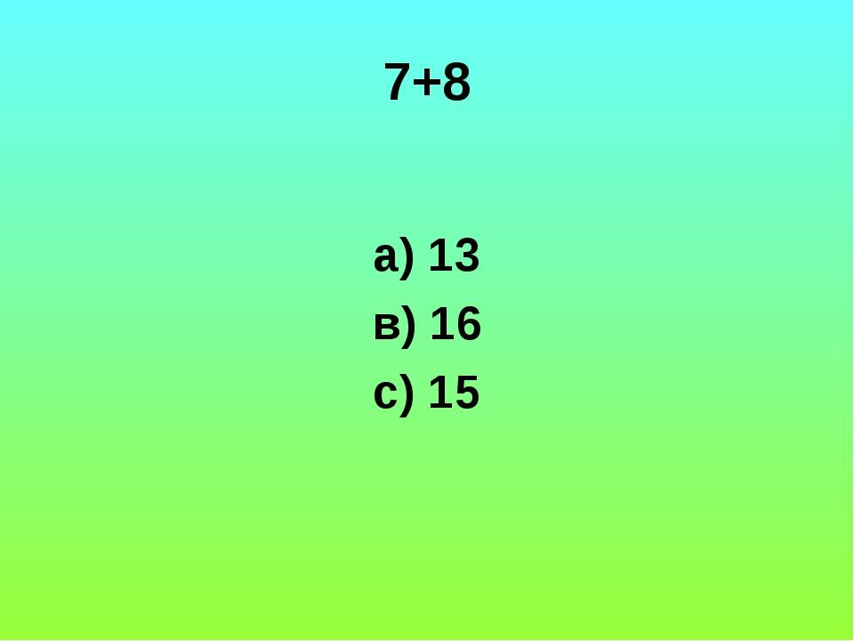 7+8 а) 13 в) 16 с) 15