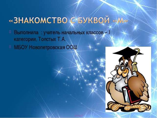 Выполнила : учитель начальных классов – I категории, Толстых Т.А. МБОУ Новопе...