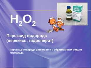 H2O2 Пероксид водорода (перекись, гидроперит) Пероксид водорода разлагается с