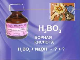 H3BO3 БОРНАЯ КИСЛОТА H3BO3 + NaOH → ? + ?