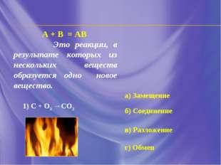 А + В = АВ Это реакции, в результате которых из нескольких веществ образуется