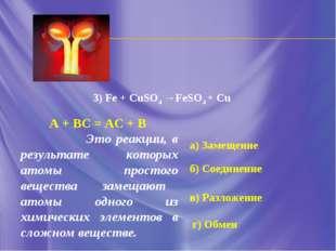а) Замещение б) Соединение в) Разложение г) Обмен 3) Fe + CuSO4 →FeSO4 + Cu А
