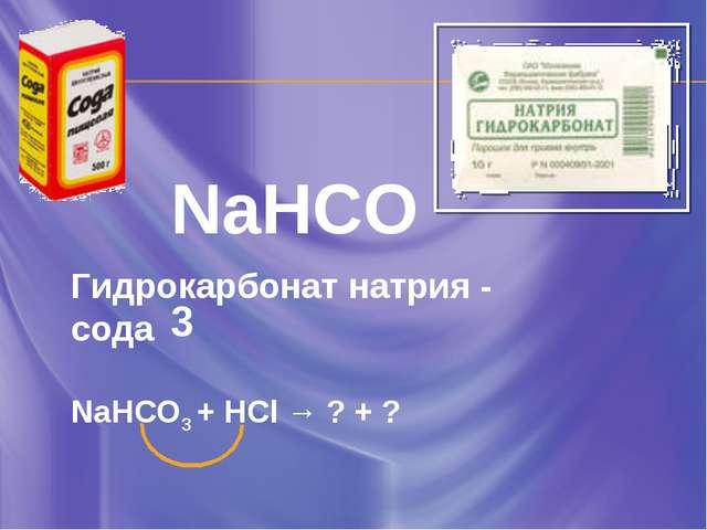 NaHCO3 Гидрокарбонат натрия - сода NaHCO3 + HCl → ? + ?