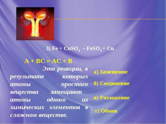 а) Замещение б) Соединение в) Разложение г) Обмен 3) Fe + CuSO4 →FeSO4 + Cu А...