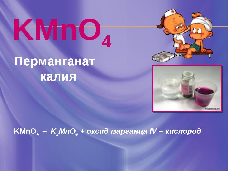 KMnO4 Перманганат калия KMnO4 → K2MnO4 + оксид марганца IV + кислород