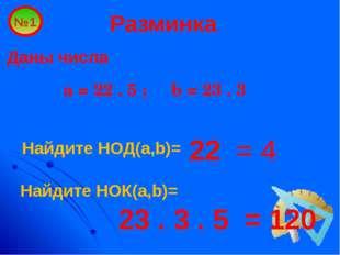 Разминка Даны числа a = 22 . 5 ; b = 23 . 3 №1 22 = 4 Найдите НОД(a,b)= Найди