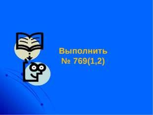 Выполнить № 769(1,2)