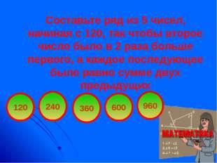 Составьте ряд из 5 чисел, начиная с 120, так чтобы второе число было в 2 раза