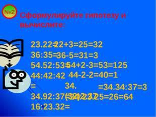 №2 Сформулируйте гипотезу и вычислите: 23.22= 36:35= 54.52:53= 44:42:42= 34.9