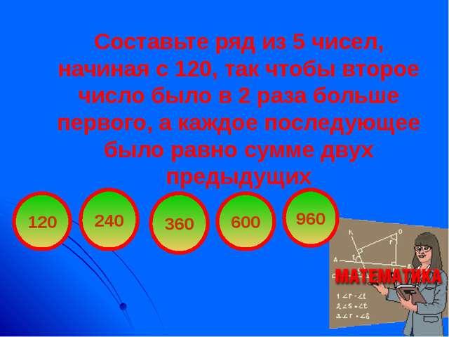 Составьте ряд из 5 чисел, начиная с 120, так чтобы второе число было в 2 раза...