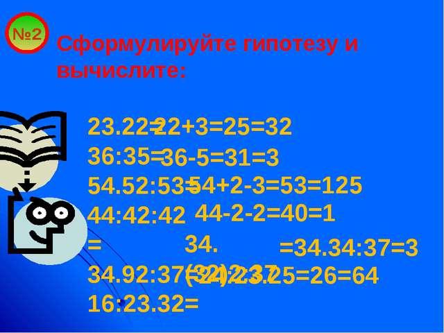 №2 Сформулируйте гипотезу и вычислите: 23.22= 36:35= 54.52:53= 44:42:42= 34.9...