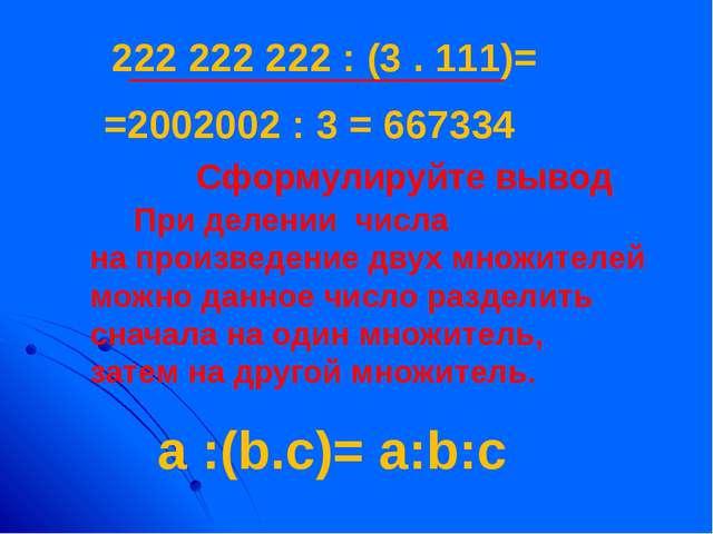 222 222 222 : (3 . 111)= =2002002 : 3 = 667334 Сформулируйте вывод a :(b.c)=...