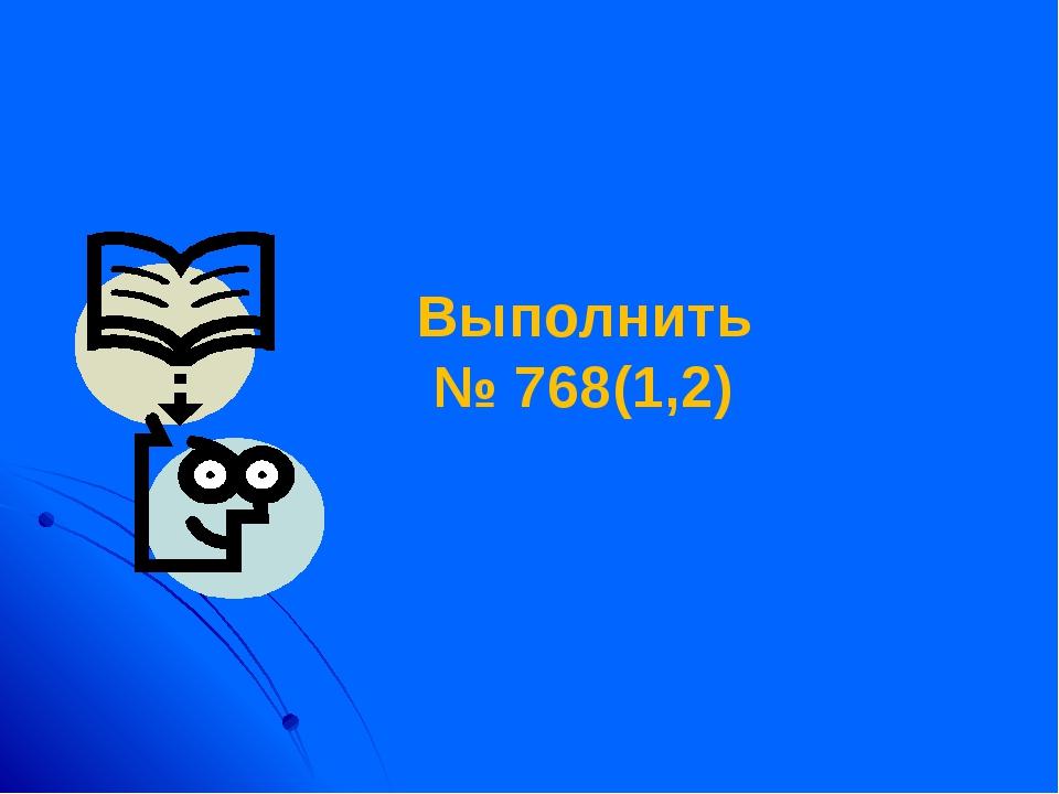 Выполнить № 768(1,2)