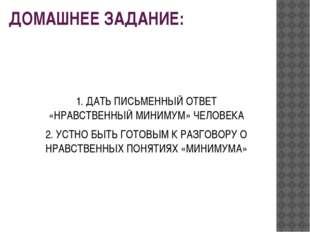ДОМАШНЕЕ ЗАДАНИЕ: 1. ДАТЬ ПИСЬМЕННЫЙ ОТВЕТ «НРАВСТВЕННЫЙ МИНИМУМ» ЧЕЛОВЕКА 2.