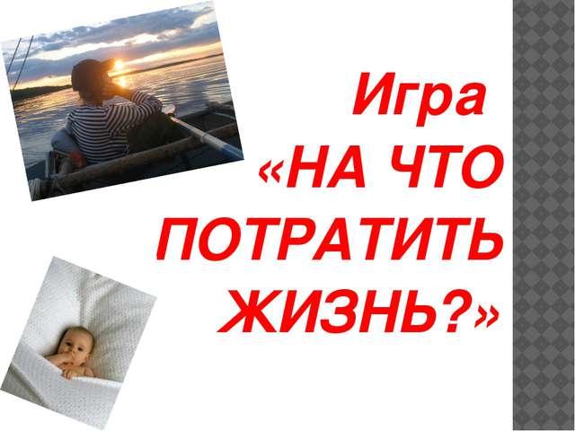 Игра «НА ЧТО ПОТРАТИТЬ ЖИЗНЬ?»