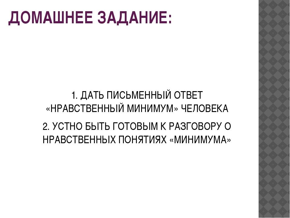 ДОМАШНЕЕ ЗАДАНИЕ: 1. ДАТЬ ПИСЬМЕННЫЙ ОТВЕТ «НРАВСТВЕННЫЙ МИНИМУМ» ЧЕЛОВЕКА 2....