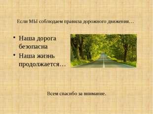 Если МЫ соблюдаем правила дорожного движения… Наша дорога безопасна Наша жизн