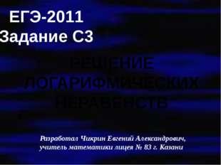 ЕГЭ-2011 Задание С3 РЕШЕНИЕ ЛОГАРИФМИЧЕСКИХ НЕРАВЕНСТВ Разработал Чикрин Евге