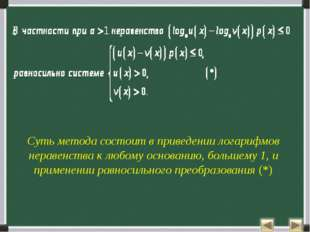 Суть метода состоит в приведении логарифмов неравенства к любому основанию, б
