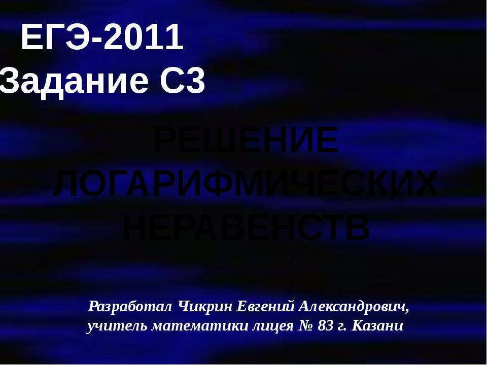 ЕГЭ-2011 Задание С3 РЕШЕНИЕ ЛОГАРИФМИЧЕСКИХ НЕРАВЕНСТВ Разработал Чикрин Евге...