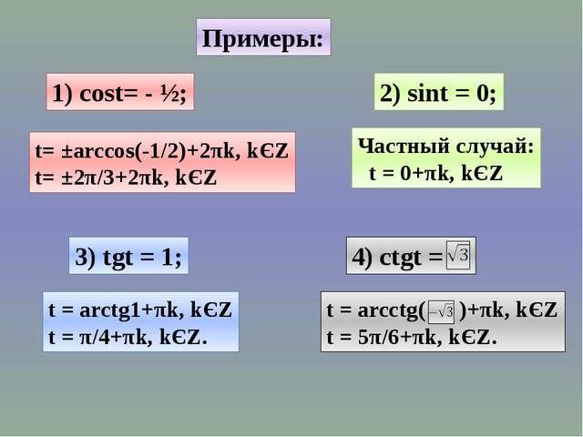 Примеры: 1) cost= - ½; 2) sint = 0; 3) tgt = 1; t= ±arccos(-1/2)+2πk, kЄZ t=...