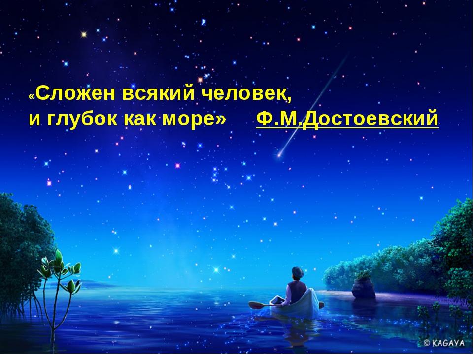 «Сложен всякий человек, и глубок как море» Ф.М.Достоевский