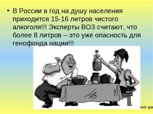 В России в год на душу населения приходится 15-16 литров чистого алкоголя!!!